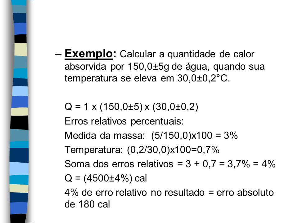 Exemplo: Calcular a quantidade de calor absorvida por 150,0±5g de água, quando sua temperatura se eleva em 30,0±0,2°C.
