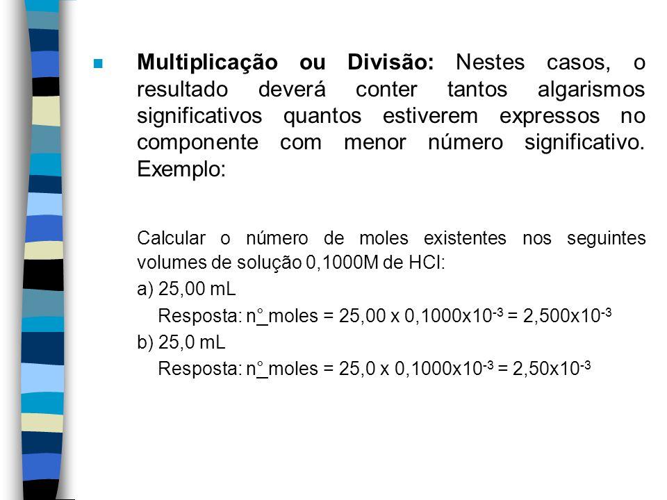Multiplicação ou Divisão: Nestes casos, o resultado deverá conter tantos algarismos significativos quantos estiverem expressos no componente com menor número significativo. Exemplo: