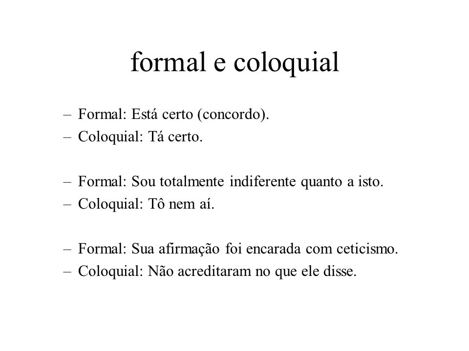 formal e coloquial Formal: Está certo (concordo). Coloquial: Tá certo.