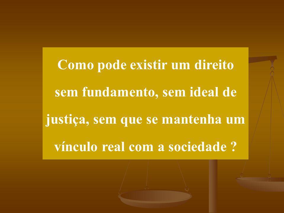 Como pode existir um direito sem fundamento, sem ideal de justiça, sem que se mantenha um vínculo real com a sociedade