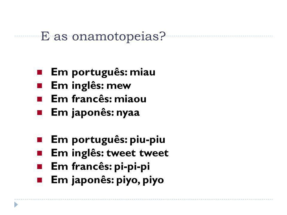 E as onamotopeias Em português: miau Em inglês: mew Em francês: miaou