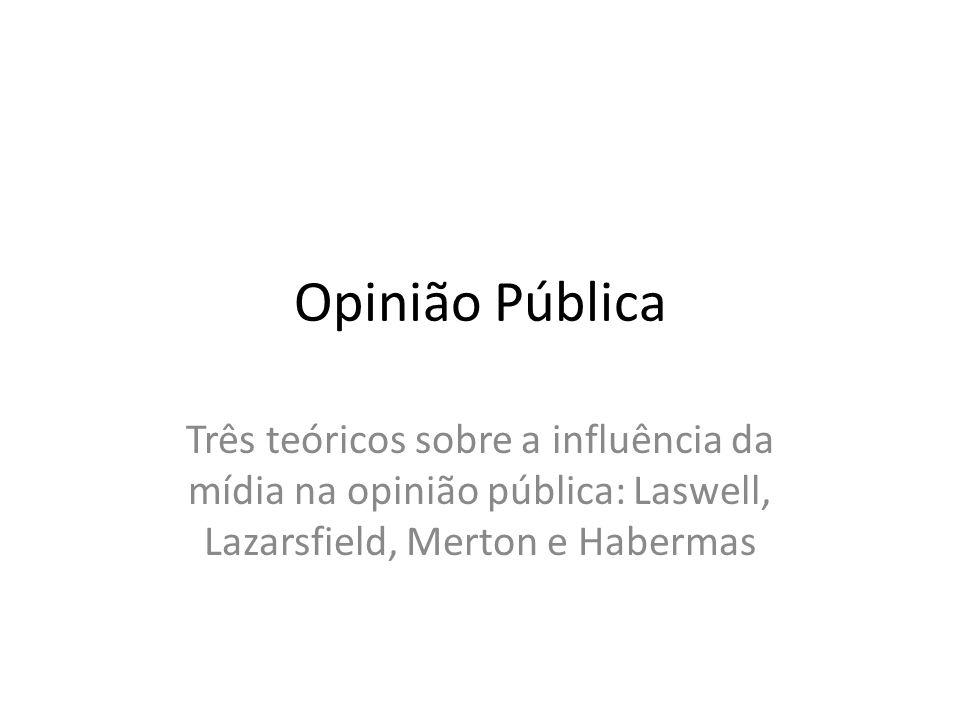 Opinião Pública Três teóricos sobre a influência da mídia na opinião pública: Laswell, Lazarsfield, Merton e Habermas.