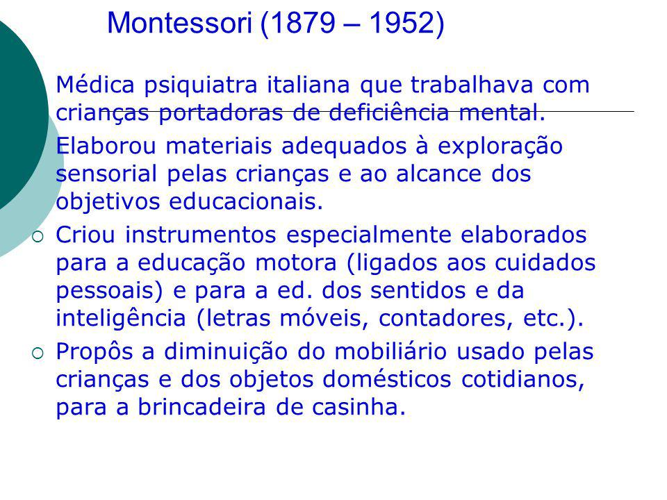 Montessori (1879 – 1952) Médica psiquiatra italiana que trabalhava com crianças portadoras de deficiência mental.
