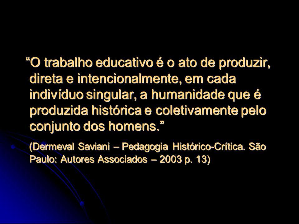 O trabalho educativo é o ato de produzir, direta e intencionalmente, em cada indivíduo singular, a humanidade que é produzida histórica e coletivamente pelo conjunto dos homens.