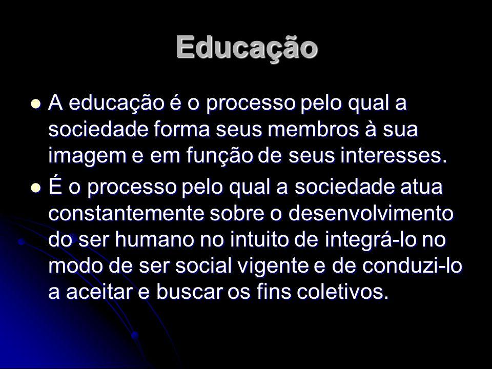 Educação A educação é o processo pelo qual a sociedade forma seus membros à sua imagem e em função de seus interesses.