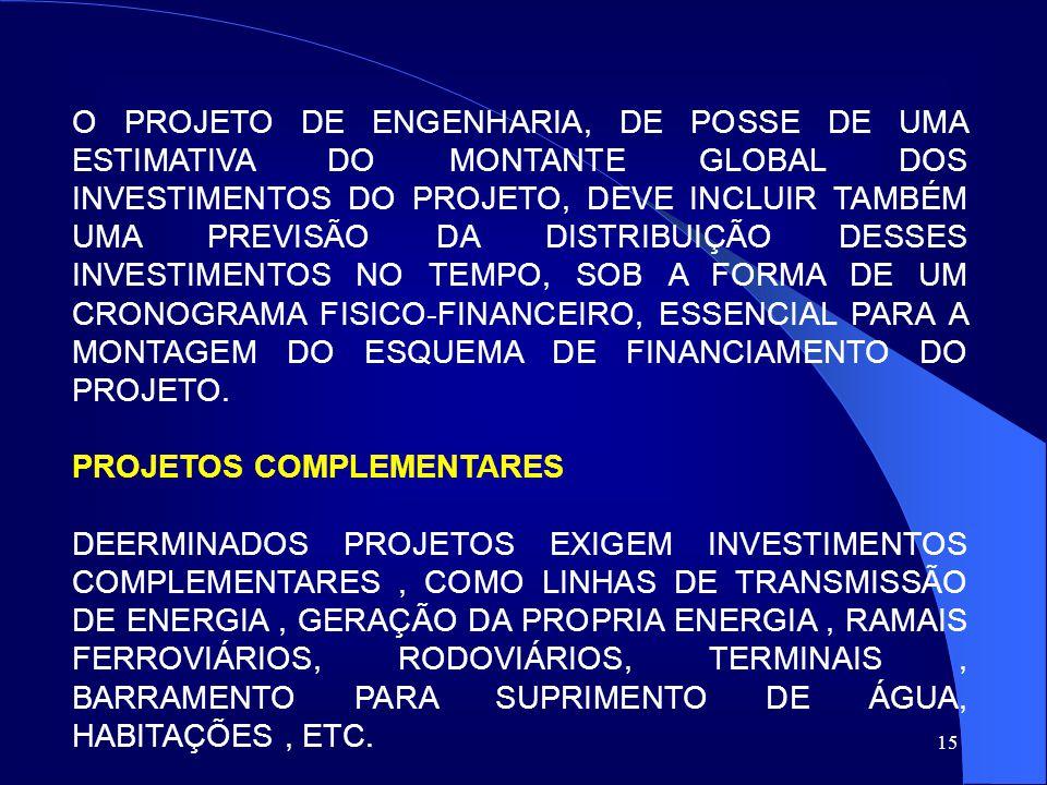 O PROJETO DE ENGENHARIA, DE POSSE DE UMA ESTIMATIVA DO MONTANTE GLOBAL DOS INVESTIMENTOS DO PROJETO, DEVE INCLUIR TAMBÉM UMA PREVISÃO DA DISTRIBUIÇÃO DESSES INVESTIMENTOS NO TEMPO, SOB A FORMA DE UM CRONOGRAMA FISICO-FINANCEIRO, ESSENCIAL PARA A MONTAGEM DO ESQUEMA DE FINANCIAMENTO DO PROJETO.