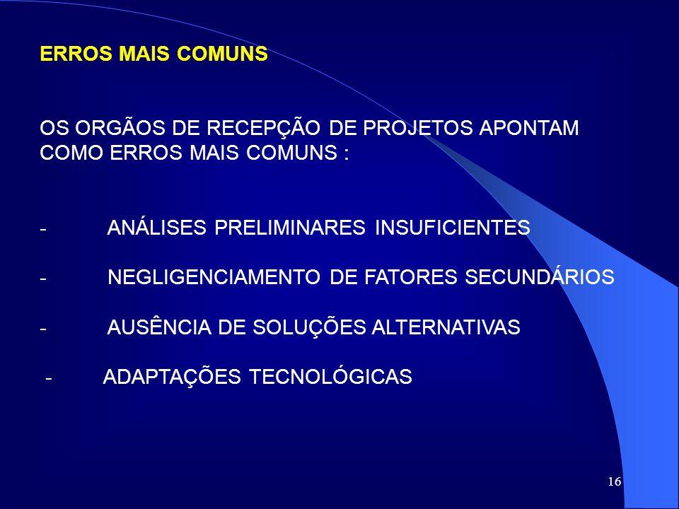 ERROS MAIS COMUNS OS ORGÃOS DE RECEPÇÃO DE PROJETOS APONTAM COMO ERROS MAIS COMUNS : - ANÁLISES PRELIMINARES INSUFICIENTES.