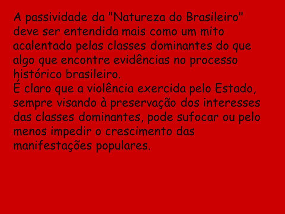 A passividade da Natureza do Brasileiro deve ser entendida mais como um mito acalentado pelas classes dominantes do que algo que encontre evidências no processo histórico brasileiro.