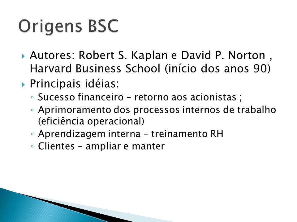 Origens BSC Autores: Robert S. Kaplan e David P. Norton , Harvard Business School (início dos anos 90)