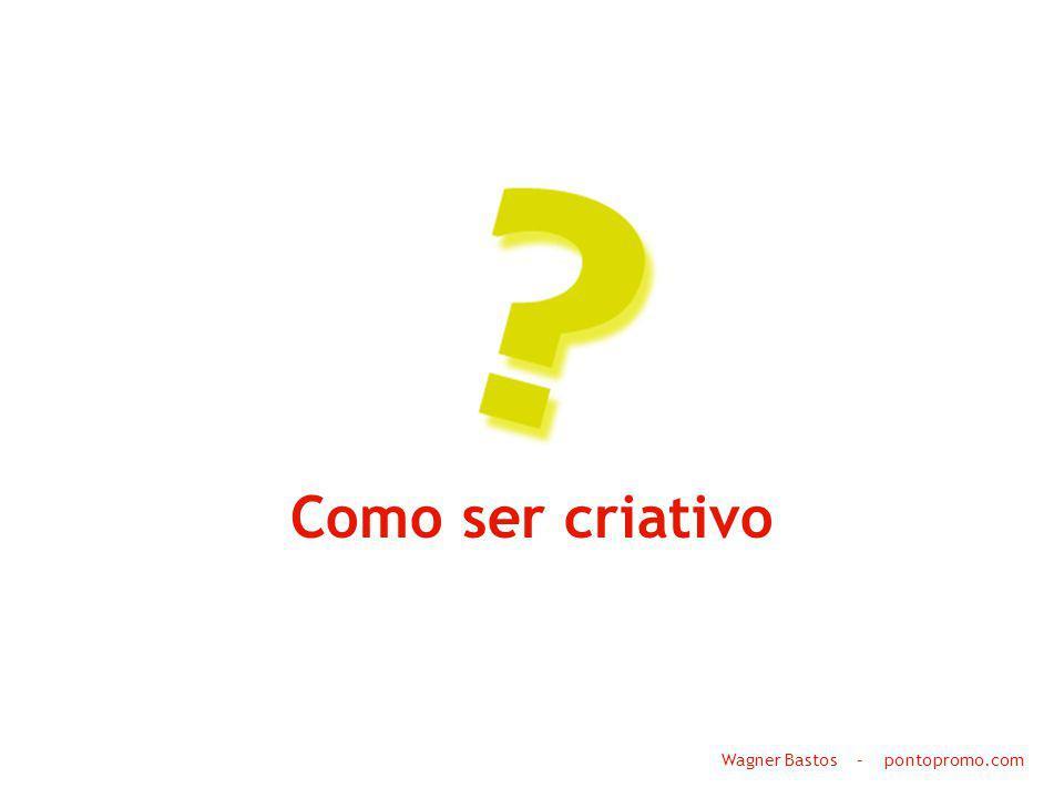 Como ser criativo Wagner Bastos – pontopromo.com
