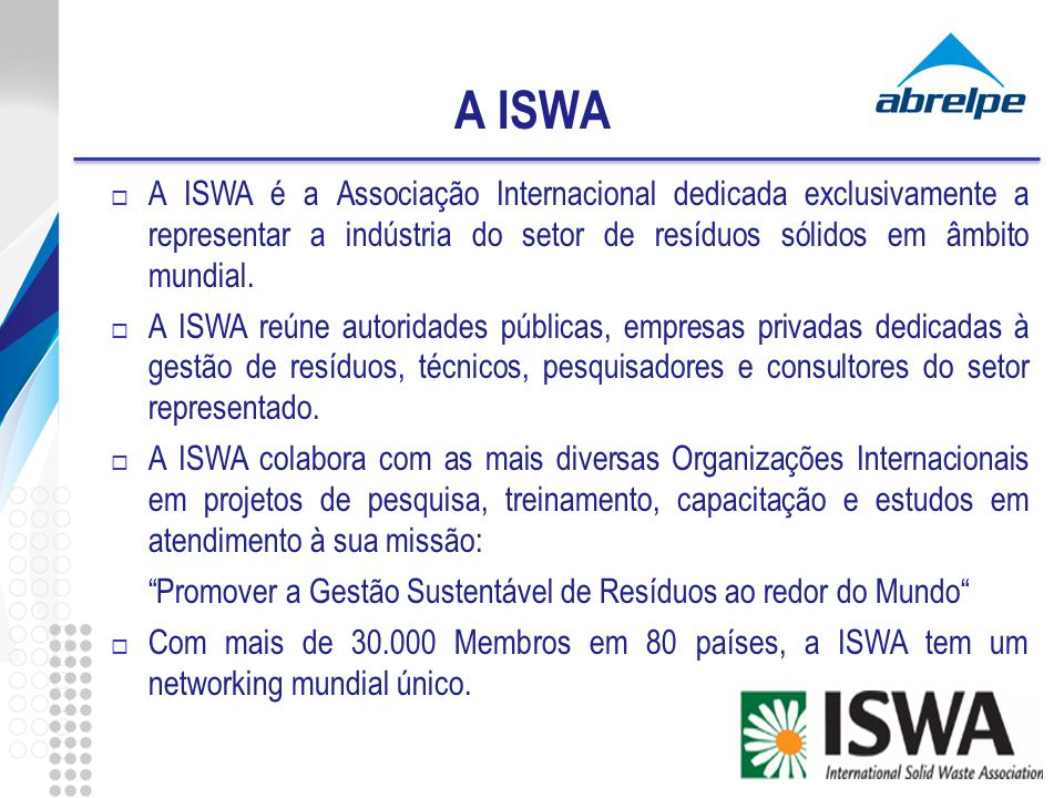 A ISWA A ISWA é a Associação Internacional dedicada exclusivamente a representar a indústria do setor de resíduos sólidos em âmbito mundial.