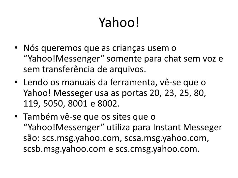 Yahoo! Nós queremos que as crianças usem o Yahoo!Messenger somente para chat sem voz e sem transferência de arquivos.
