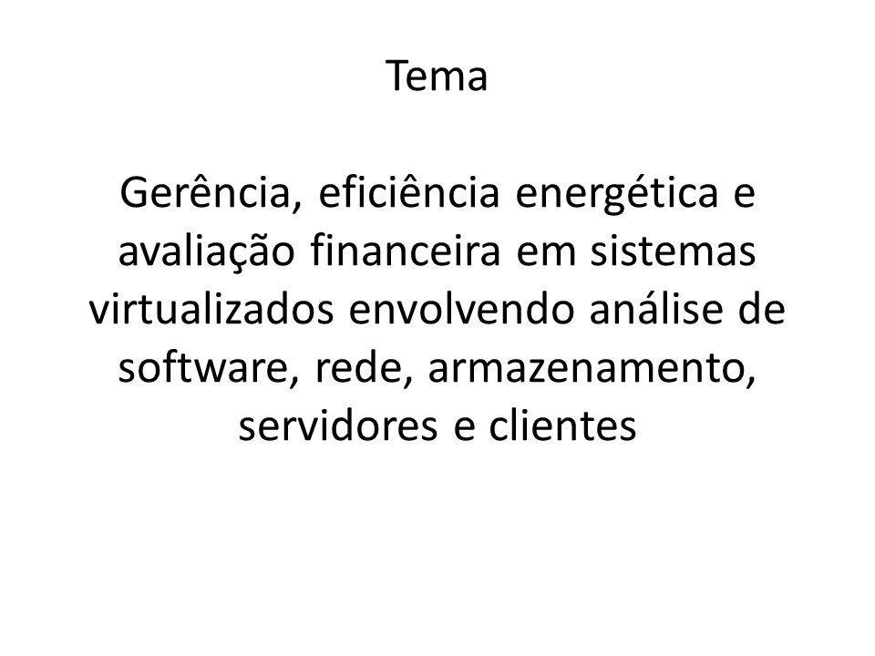 Tema Gerência, eficiência energética e avaliação financeira em sistemas virtualizados envolvendo análise de software, rede, armazenamento, servidores e clientes