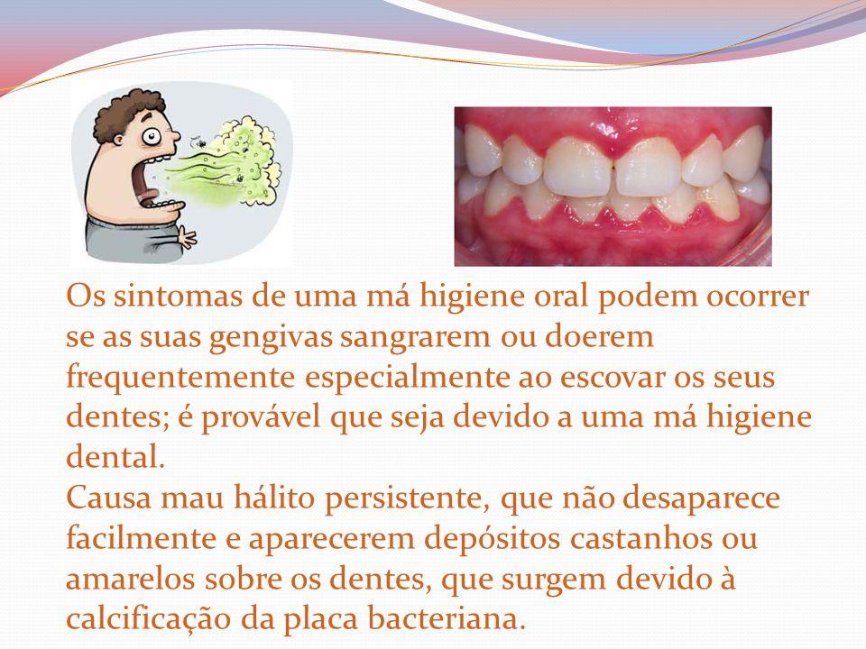Os sintomas de uma má higiene oral podem ocorrer se as suas gengivas sangrarem ou doerem frequentemente especialmente ao escovar os seus dentes; é provável que seja devido a uma má higiene dental.