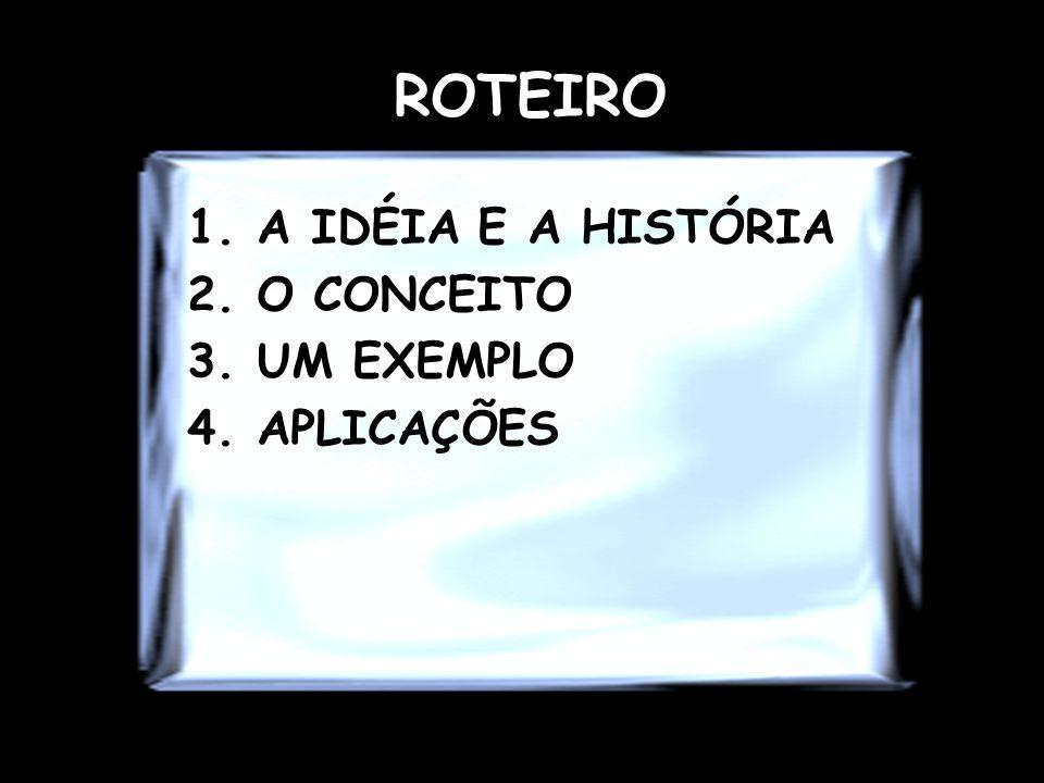 ROTEIRO A IDÉIA E A HISTÓRIA O CONCEITO UM EXEMPLO APLICAÇÕES