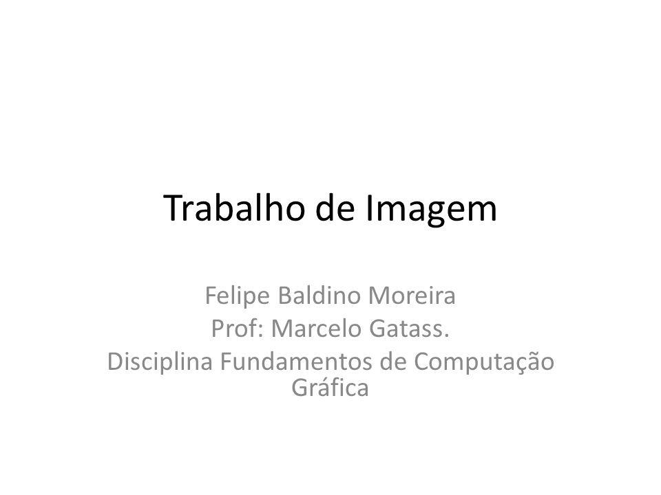 Trabalho de Imagem Felipe Baldino Moreira Prof: Marcelo Gatass.