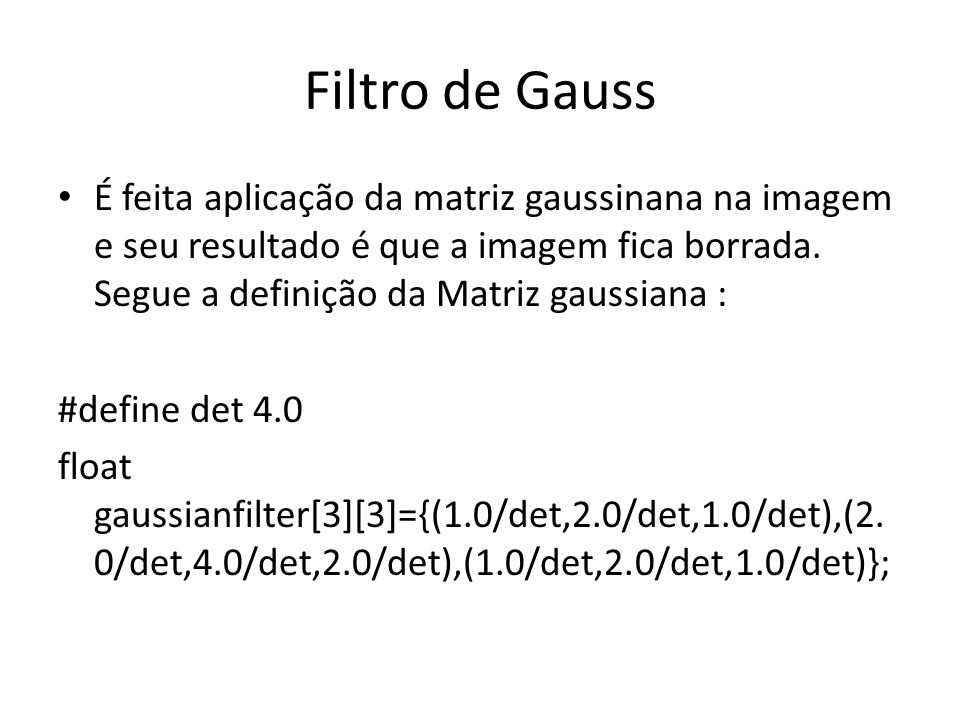 Filtro de Gauss É feita aplicação da matriz gaussinana na imagem e seu resultado é que a imagem fica borrada. Segue a definição da Matriz gaussiana :