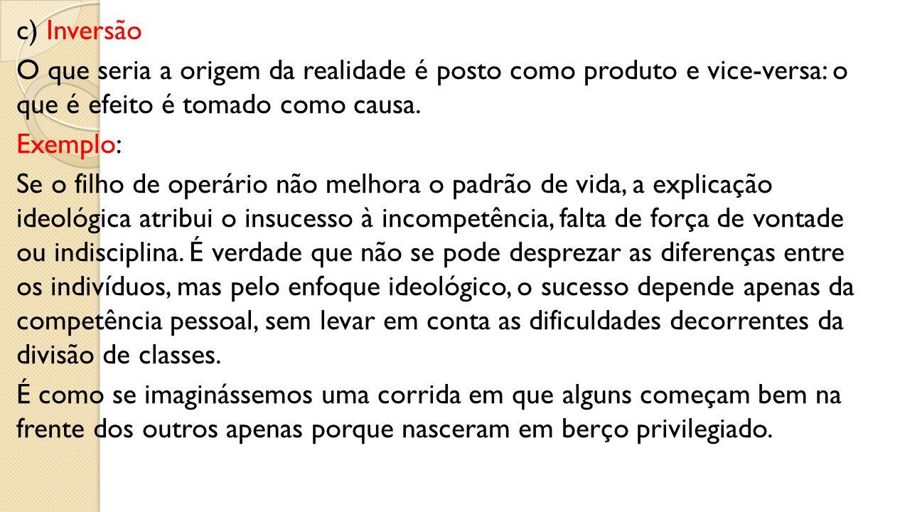 c) Inversão O que seria a origem da realidade é posto como produto e vice-versa: o que é efeito é tomado como causa.