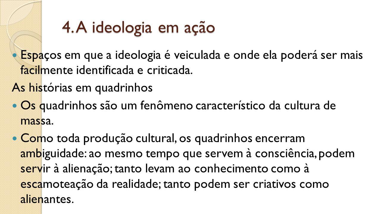4. A ideologia em ação Espaços em que a ideologia é veiculada e onde ela poderá ser mais facilmente identificada e criticada.