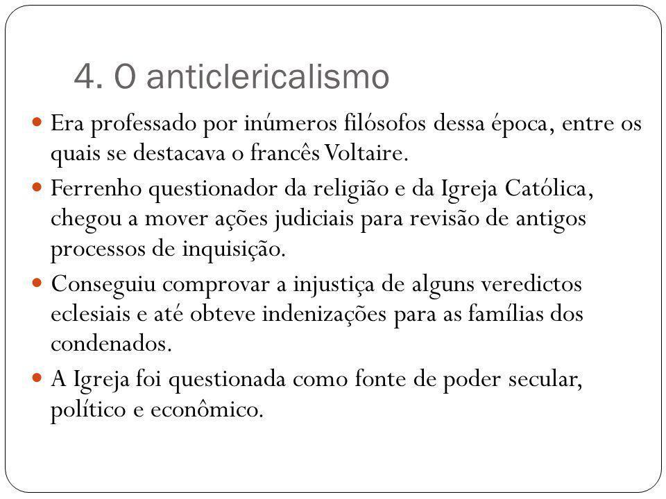 4. O anticlericalismo Era professado por inúmeros filósofos dessa época, entre os quais se destacava o francês Voltaire.
