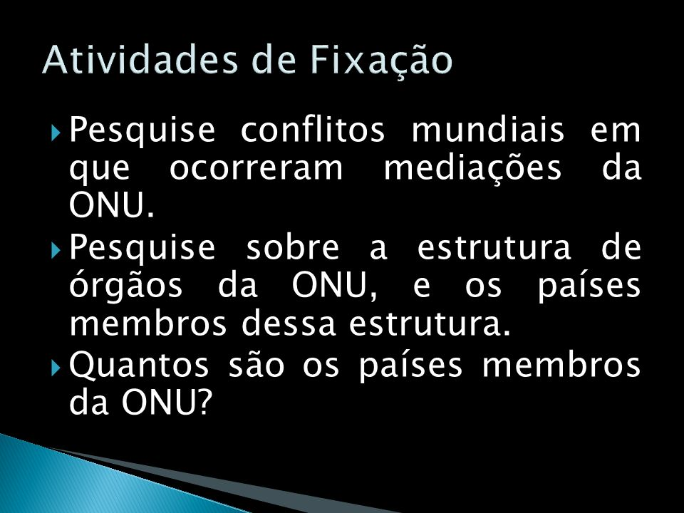 Atividades de Fixação Pesquise conflitos mundiais em que ocorreram mediações da ONU.