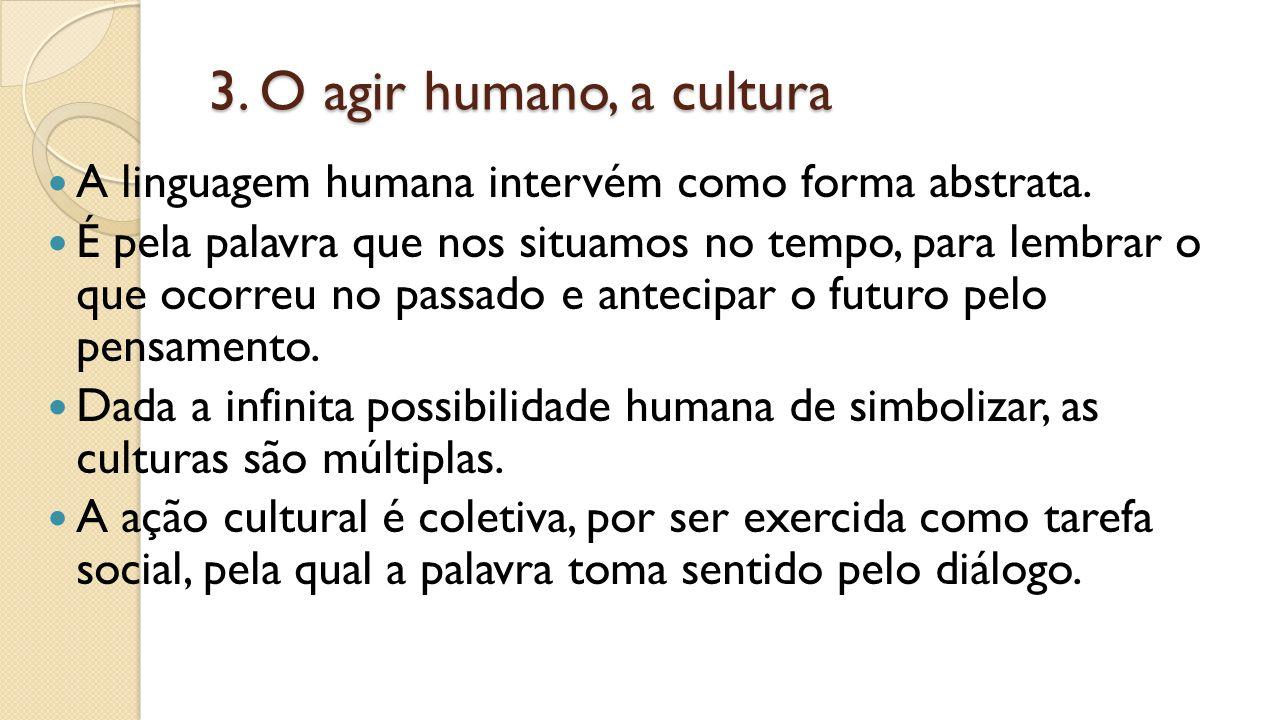 3. O agir humano, a cultura A linguagem humana intervém como forma abstrata.