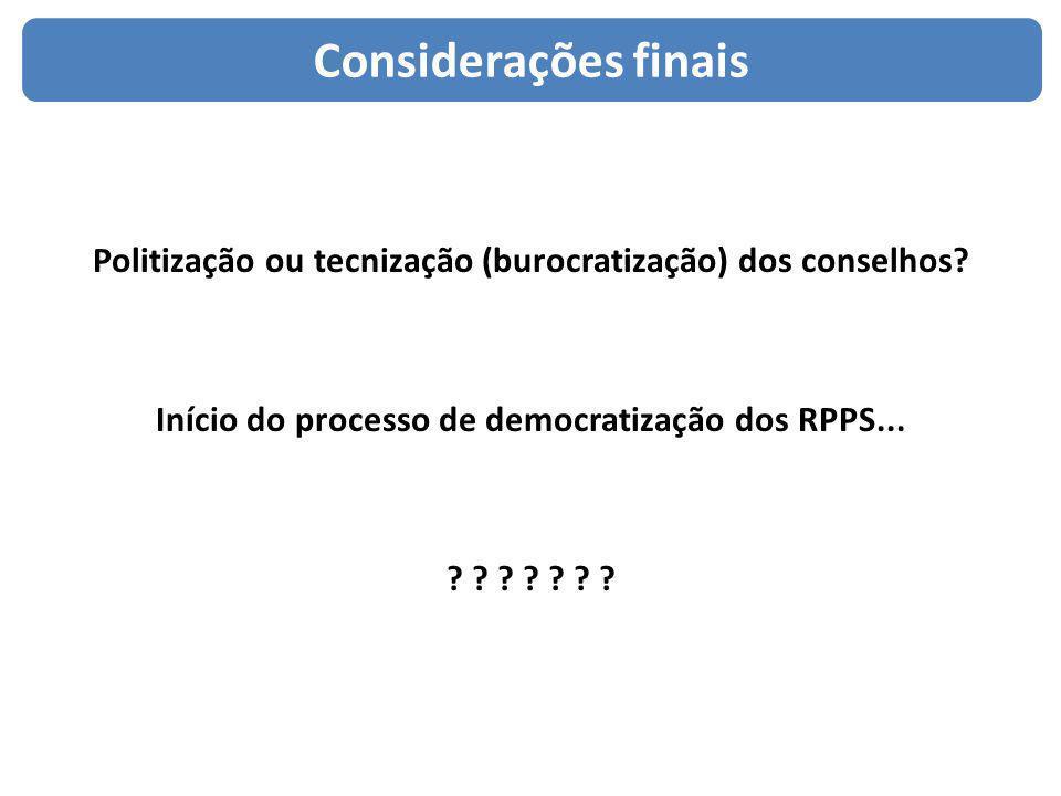 Considerações finais Politização ou tecnização (burocratização) dos conselhos Início do processo de democratização dos RPPS...