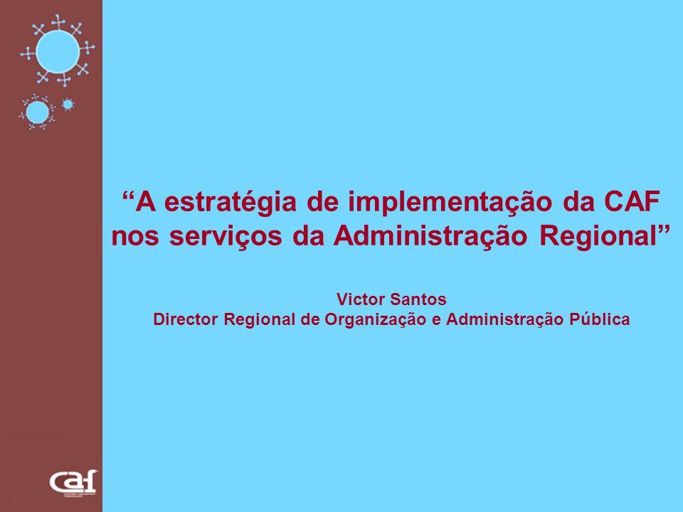 A estratégia de implementação da CAF nos serviços da Administração Regional Victor Santos Director Regional de Organização e Administração Pública
