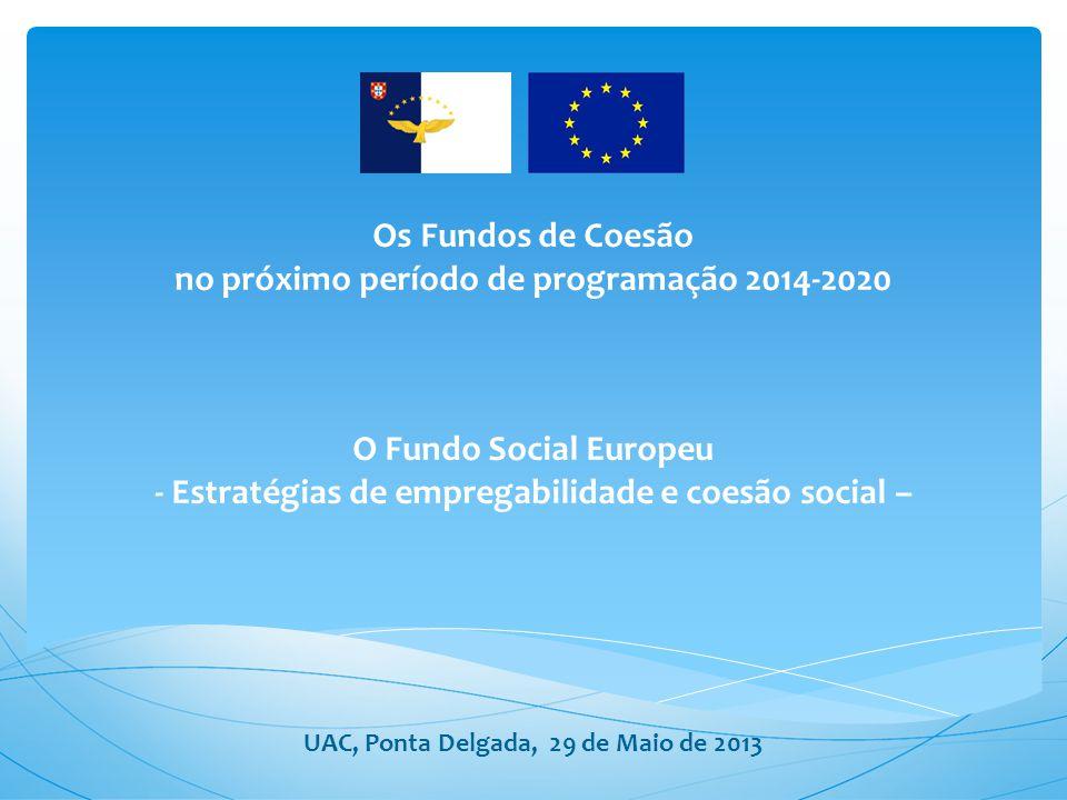 Os Fundos de Coesão no próximo período de programação 2014-2020 O Fundo Social Europeu - Estratégias de empregabilidade e coesão social – UAC, Ponta Delgada, 29 de Maio de 2013