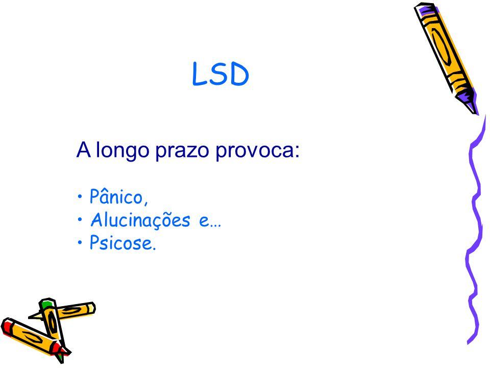 LSD A longo prazo provoca: Pânico, Alucinações e… Psicose.