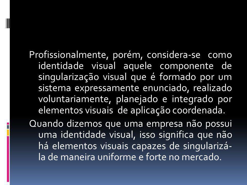 Profissionalmente, porém, considera-se como identidade visual aquele componente de singularização visual que é formado por um sistema expressamente enunciado, realizado voluntariamente, planejado e integrado por elementos visuais de aplicação coordenada.