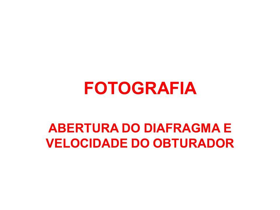 ABERTURA DO DIAFRAGMA E VELOCIDADE DO OBTURADOR