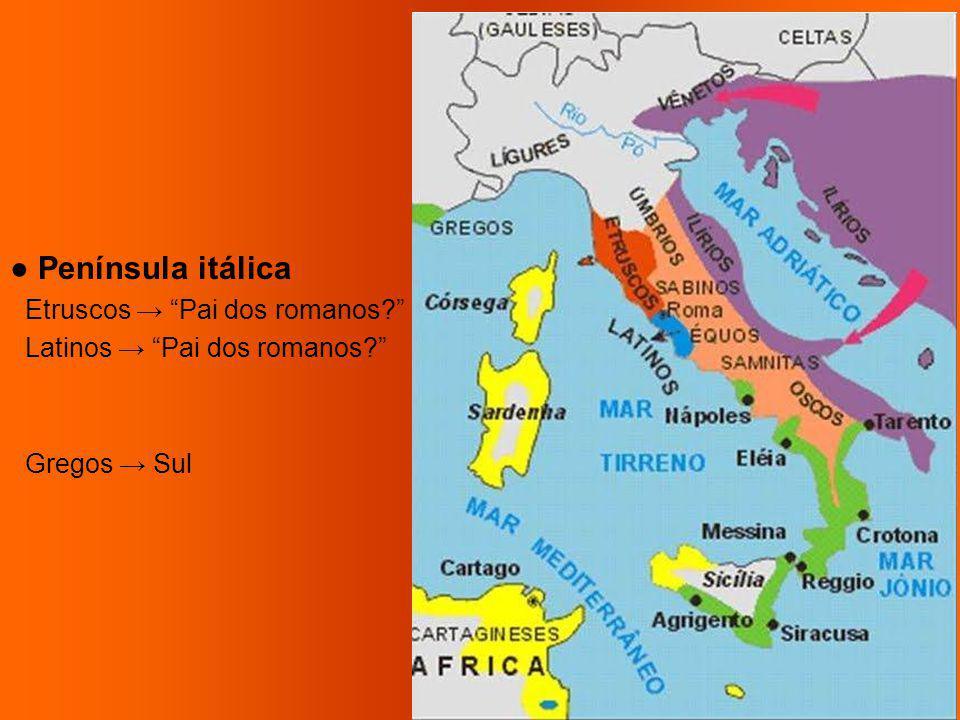 ● Península itálica Etruscos → Pai dos romanos