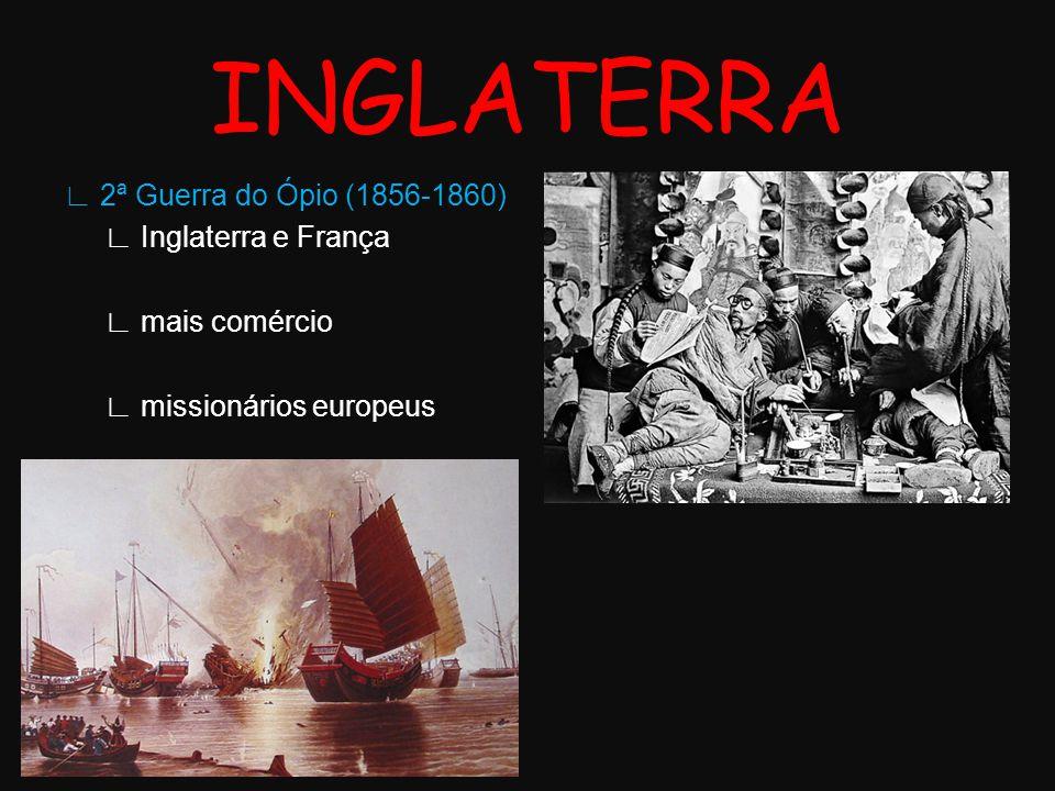 INGLATERRA ∟ 2ª Guerra do Ópio (1856-1860) ∟ Inglaterra e França ∟ mais comércio ∟ missionários europeus