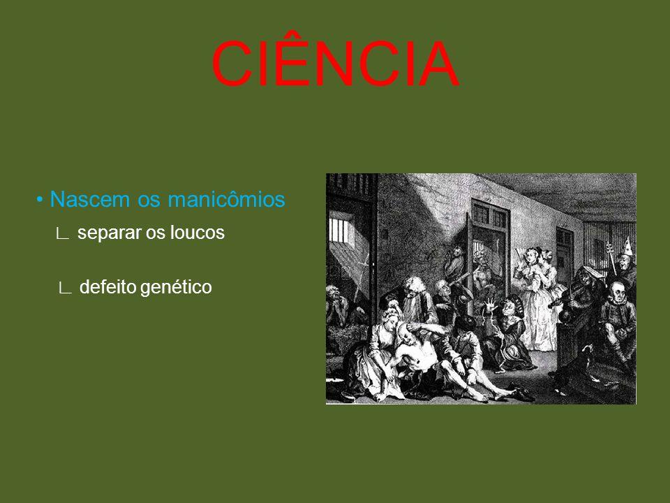 CIÊNCIA • Nascem os manicômios ∟ separar os loucos ∟ defeito genético