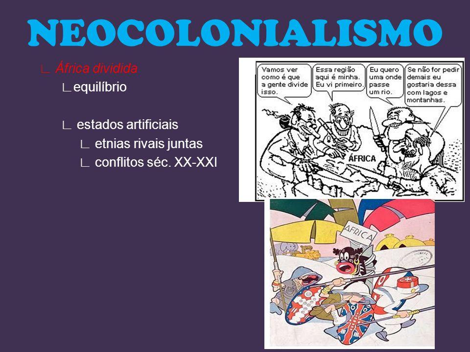 NEOCOLONIALISMO ∟ África dividida ∟equilíbrio ∟ estados artificiais ∟ etnias rivais juntas ∟ conflitos séc.