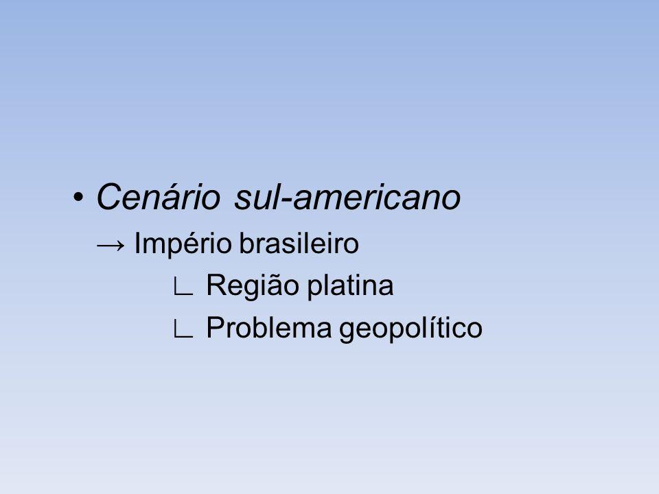 • Cenário sul-americano → Império brasileiro ∟ Região platina ∟ Problema geopolítico
