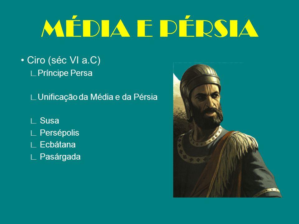 MÉDIA E PÉRSIA • Ciro (séc VI a.C) ∟Príncipe Persa