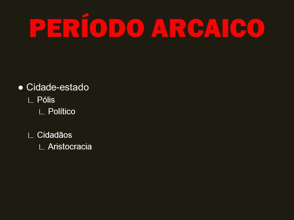 PERÍODO ARCAICO ● Cidade-estado ∟ Pólis ∟ Político ∟ Cidadãos