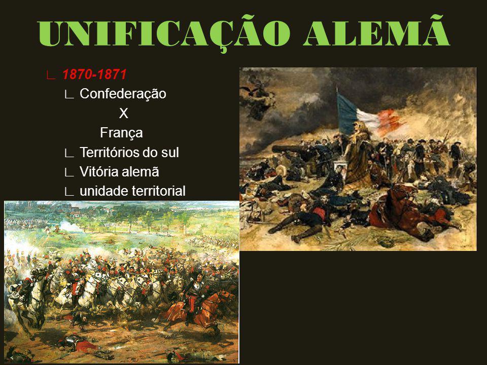 UNIFICAÇÃO ALEMÃ ∟ 1870-1871 ∟ Confederação X França ∟ Territórios do sul ∟ Vitória alemã ∟ unidade territorial