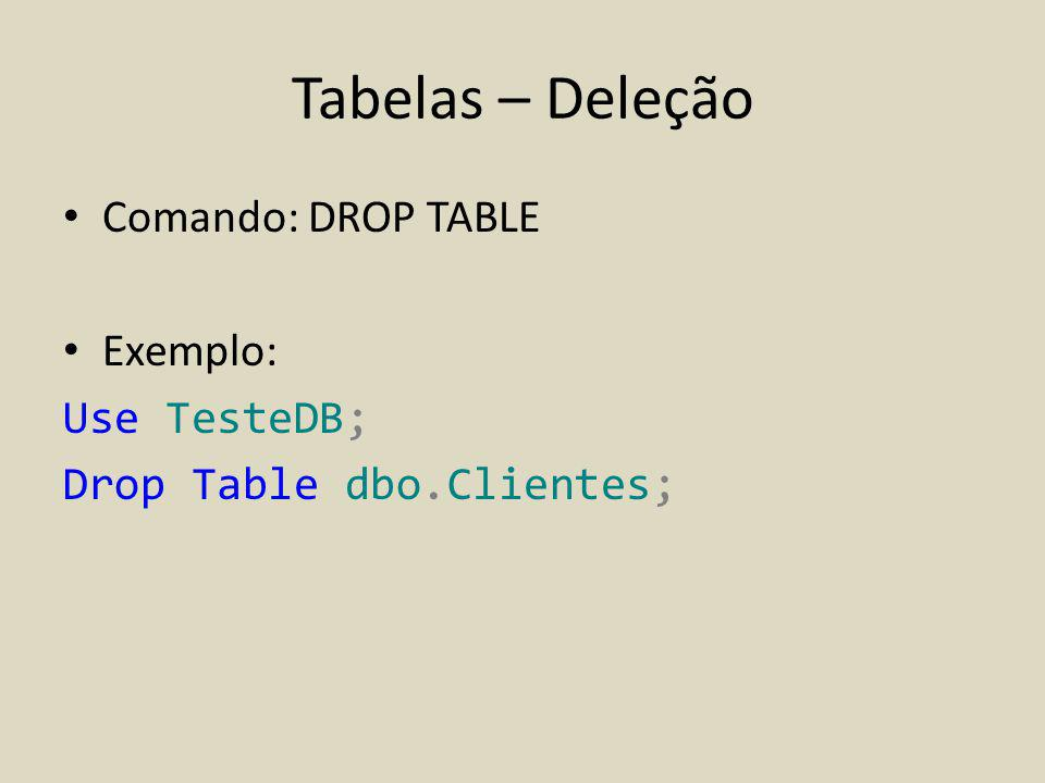 Tabelas – Deleção Comando: DROP TABLE Exemplo: Use TesteDB;