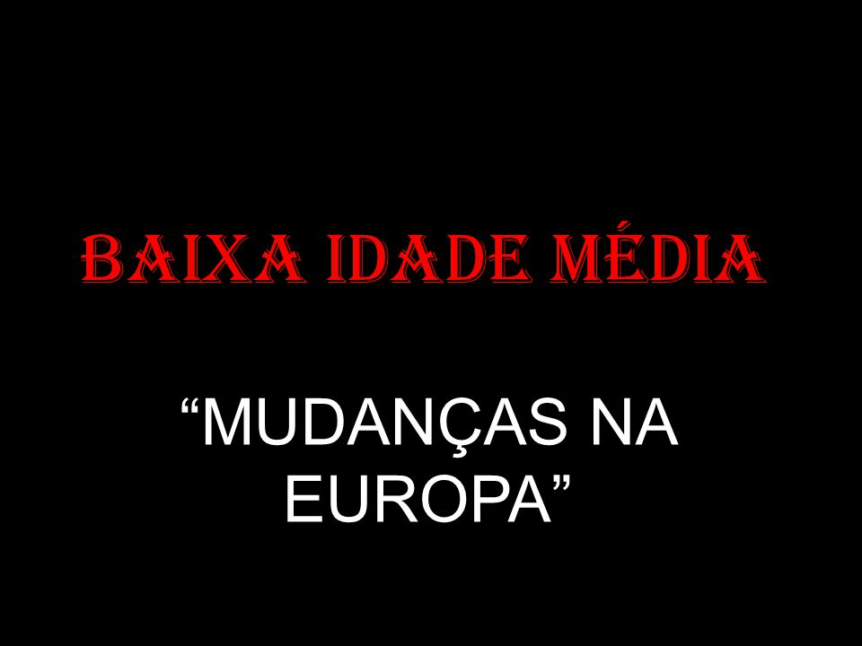 BAIXA IDADE MÉDIA MUDANÇAS NA EUROPA