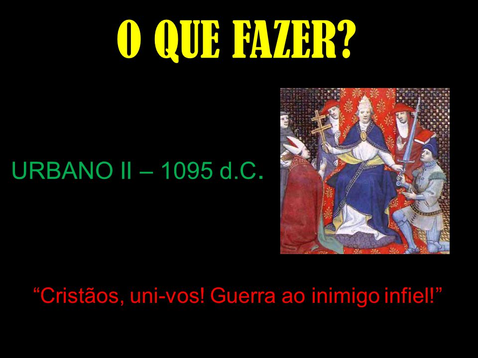 O QUE FAZER URBANO II – 1095 d.C.