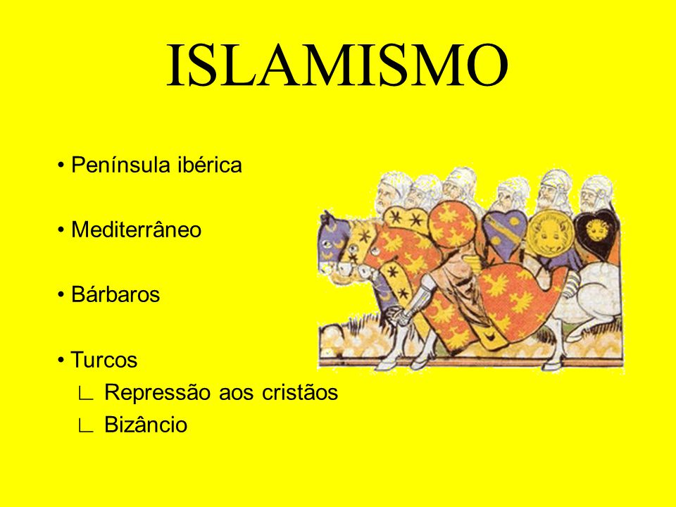 ISLAMISMO • Península ibérica • Mediterrâneo • Bárbaros • Turcos ∟ Repressão aos cristãos ∟ Bizâncio