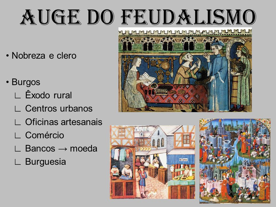 AUGE DO FEUDALISMO • Nobreza e clero • Burgos ∟ Êxodo rural ∟ Centros urbanos ∟ Oficinas artesanais ∟ Comércio ∟ Bancos → moeda ∟ Burguesia
