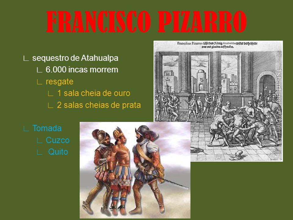 FRANCISCO PIZARRO ∟ sequestro de Atahualpa ∟ 6.000 incas morrem ∟ resgate ∟ 1 sala cheia de ouro ∟ 2 salas cheias de prata ∟ Tomada ∟ Cuzco ∟ Quito