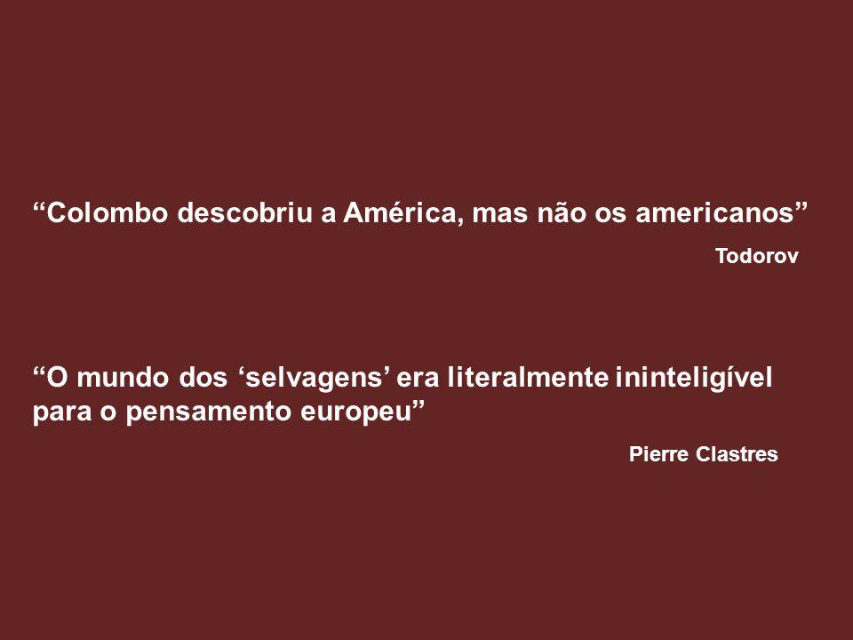 Colombo descobriu a América, mas não os americanos Todorov O mundo dos 'selvagens' era literalmente ininteligível para o pensamento europeu Pierre Clastres