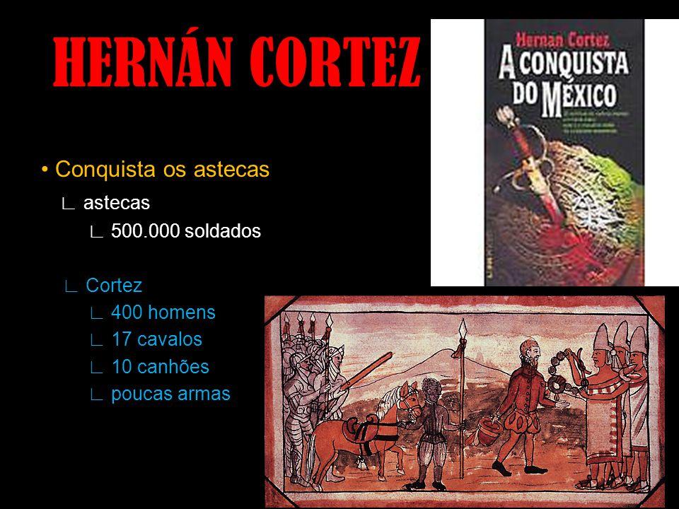 HERNÁN CORTEZ • Conquista os astecas ∟ astecas ∟ 500.000 soldados