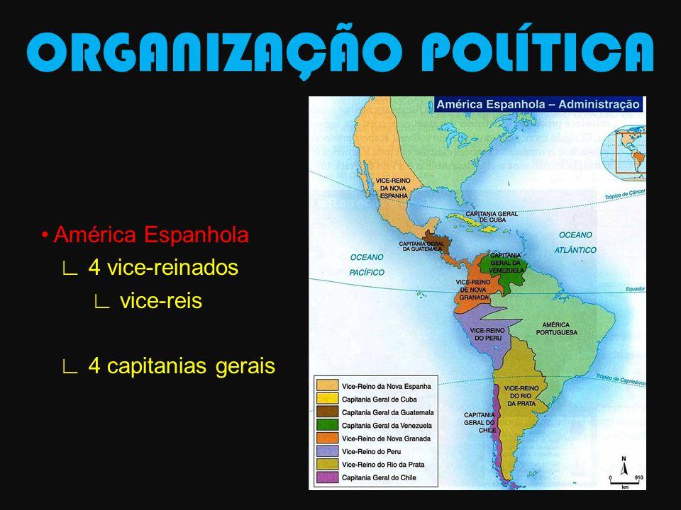 ORGANIZAÇÃO POLÍTICA • América Espanhola ∟ 4 vice-reinados ∟ vice-reis ∟ 4 capitanias gerais