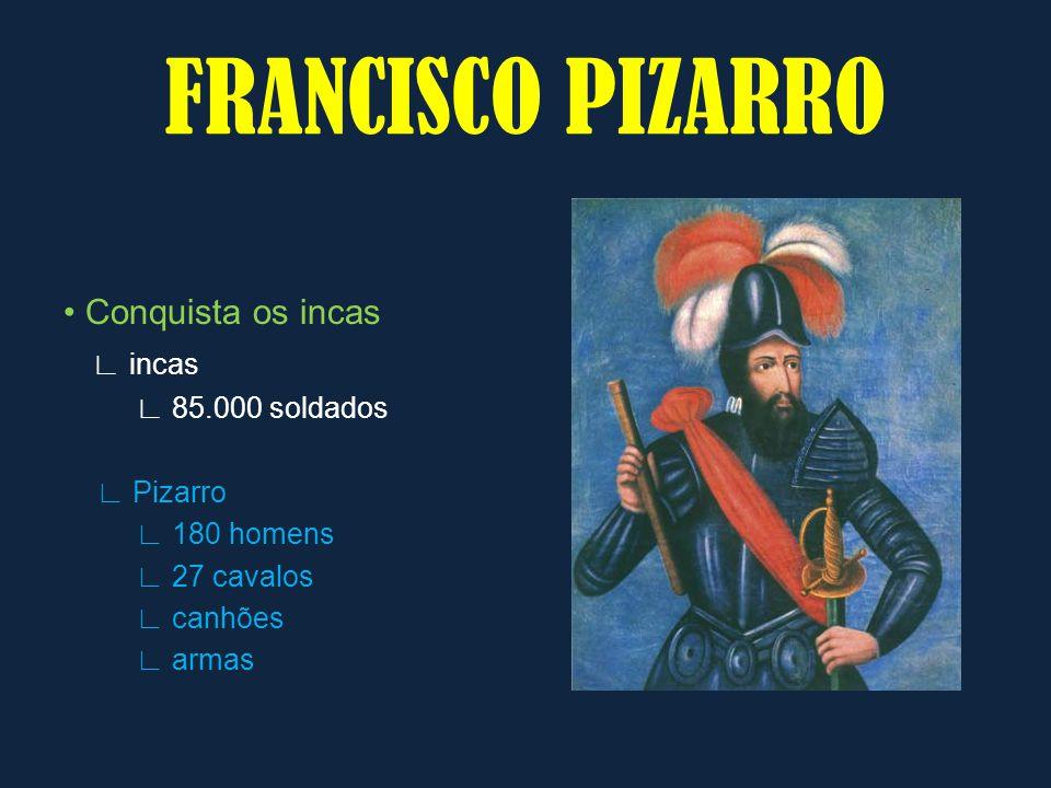 FRANCISCO PIZARRO • Conquista os incas ∟ incas ∟ 85.000 soldados